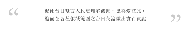 台湾のみなさんにより日本を知ってもらい、より日本を好きになってもらうことによりさまざまな分野における日台交流の促進に貢献します